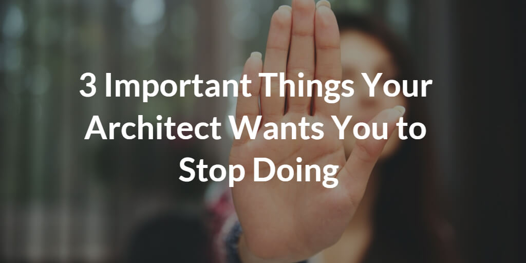 3 Important Things Your Architect Wants You to Stop Doing